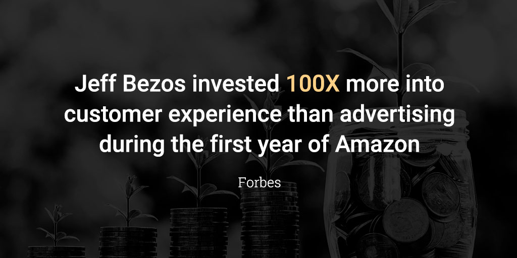 eff Bezos invested 100X more into customer experience than advertising during the first year of Amazon.