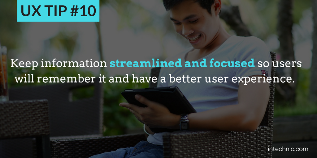 10 - Keep information streamlined and focused so users will remember it and have a better UX