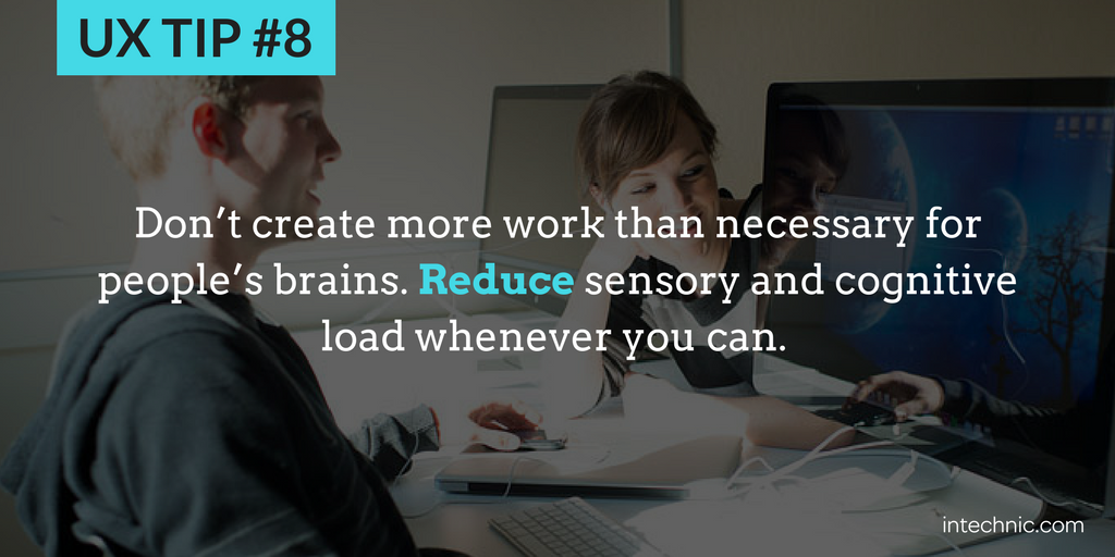 8 - Reduce sensory and cognitive load whenever you can