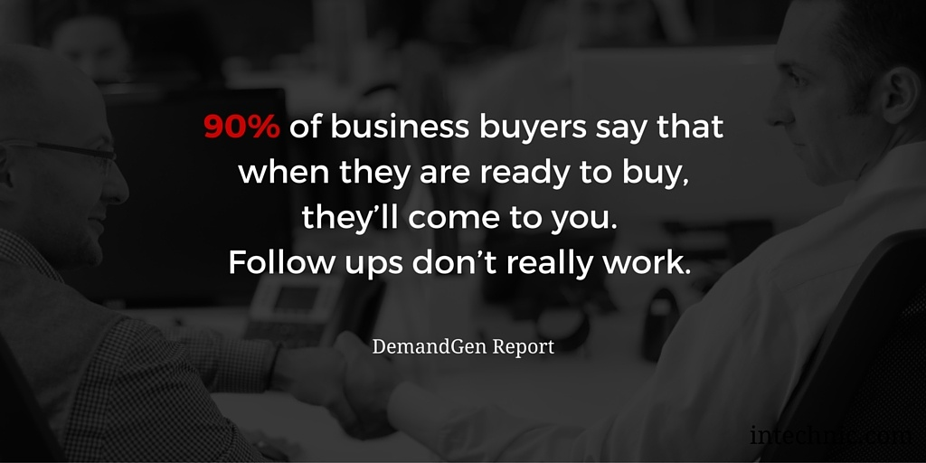 90 percent of business buyers say that when they are ready to buy, they'll come to you