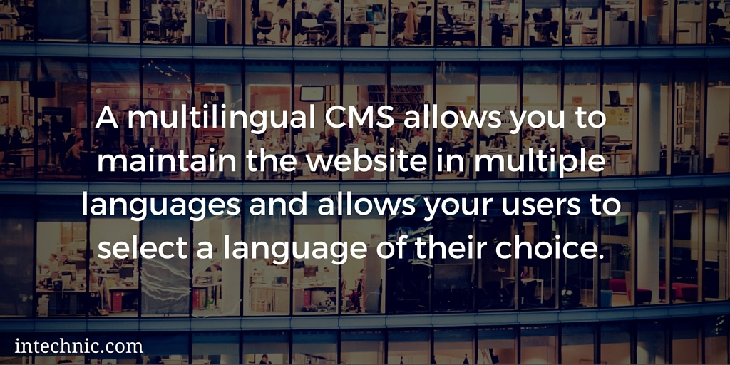 A multilingual CMS allows you to maintain the website in multiple languages and allows your users to select a language of their choice