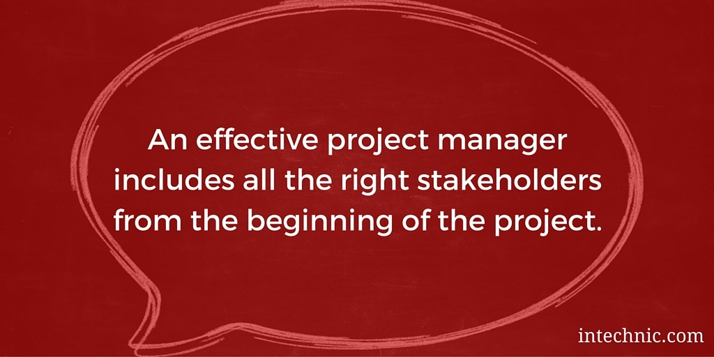 An effective project manager includes all the right stakeholders from the beginning of the project