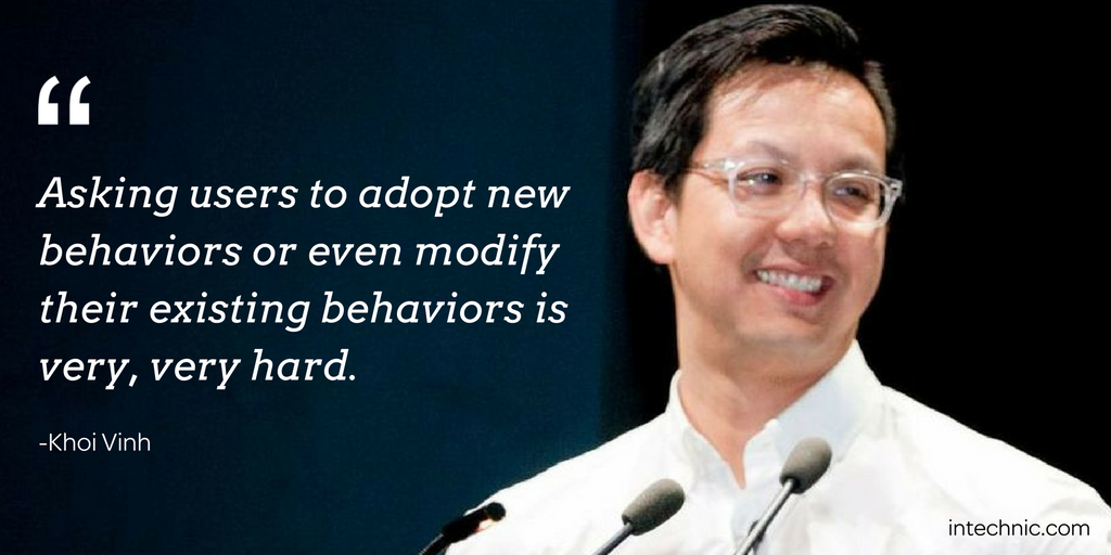 Asking users to adopt new behaviors or even modify their existing behaviors is very, very hard. – Khoi Vinh