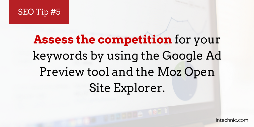 Assess the competition for your keywords by using the Google Ad Preview tool and the Moz Open Site Explorer