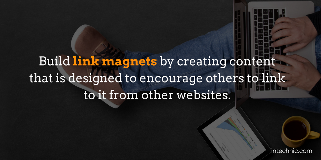 Build link magnets by creating content that is designed to encourage others to link to it