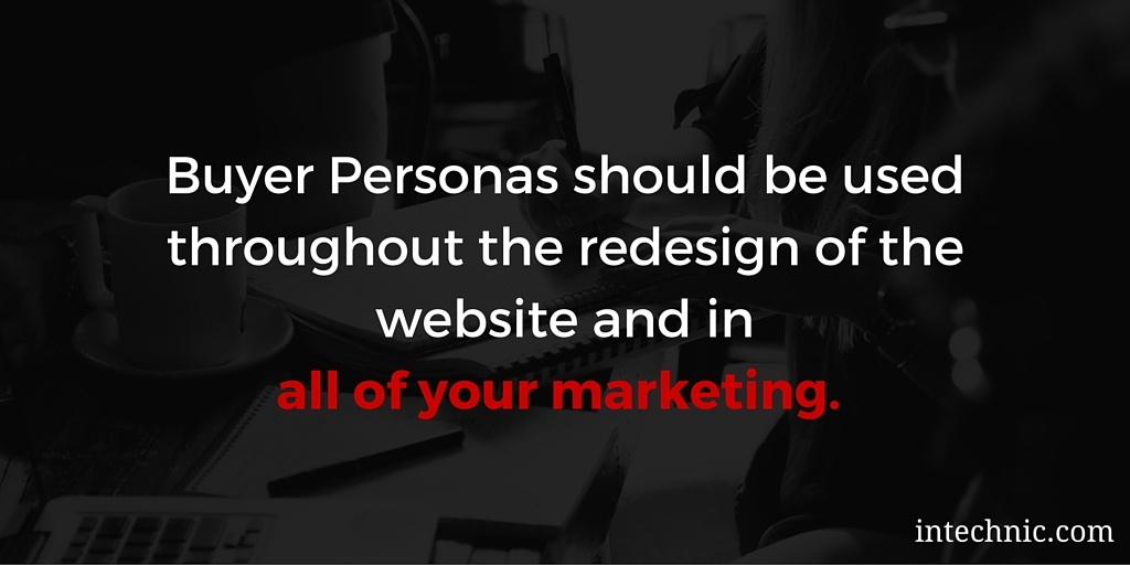Buyer Personas should be used throughout the redesign of the website and in all of your marketing