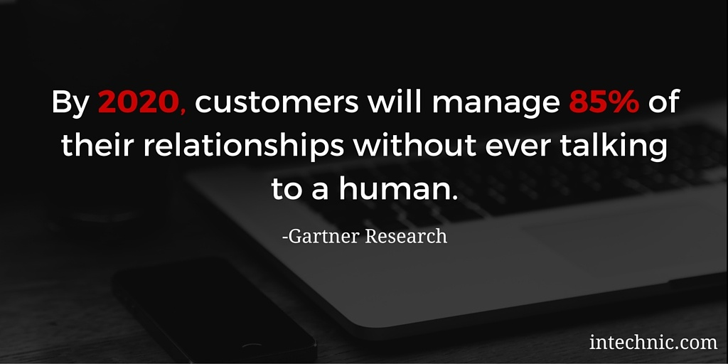 By 2020, customers will manage 85 of their relationships without ever talking to a human