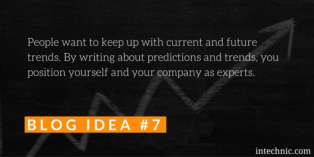 By writing about predictions and trends, you position yourself and your company as experts