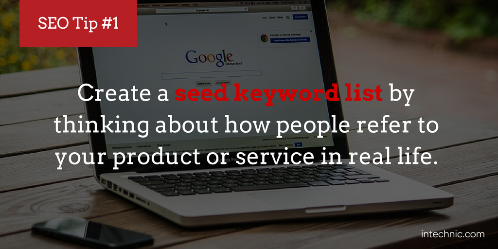 Create a seed keyword list by thinking about how people refer to your product or service in real life