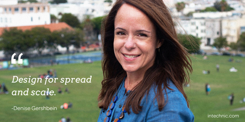Design for spread and scale. – Denise Gershbein