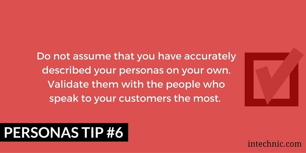 Do not assume that you have accurately described your personas on your own. Validate them with the people who speak to your customers the most