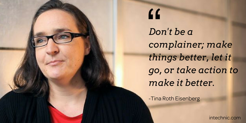 Don't be a complainer; make things better, let it go, or take action to make it better - Tina Roth Eisenberg