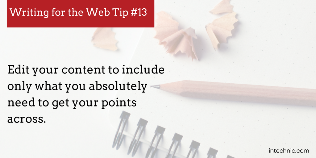 Edit your content to include only what you absolutely need to get your points across.