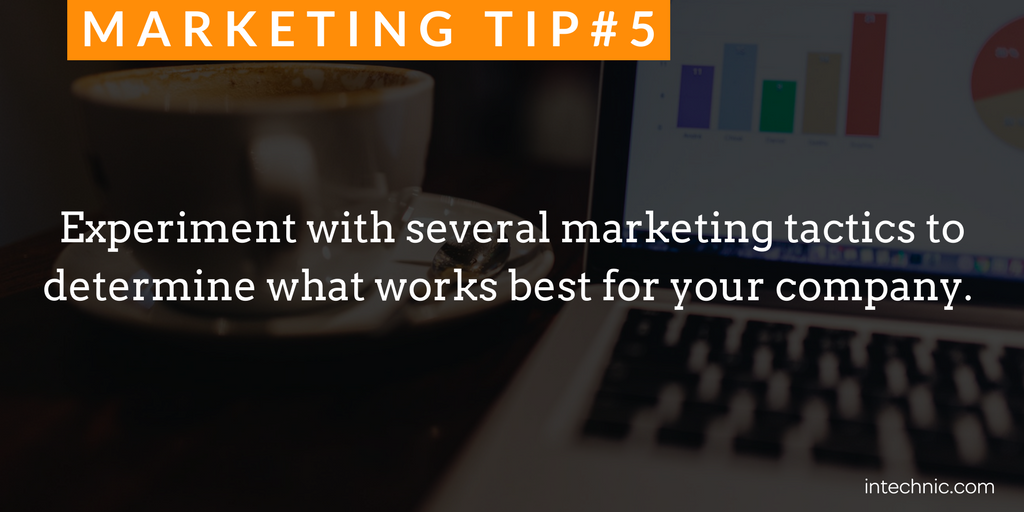 Experiment with several marketing tactics to determine what works best for your company