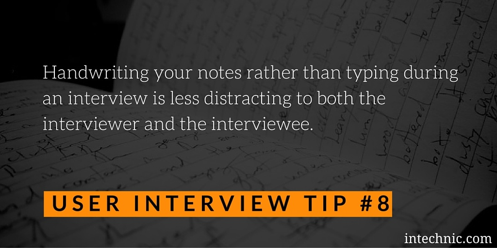 Handwriting your notes rather than typing during an interview is less distracting