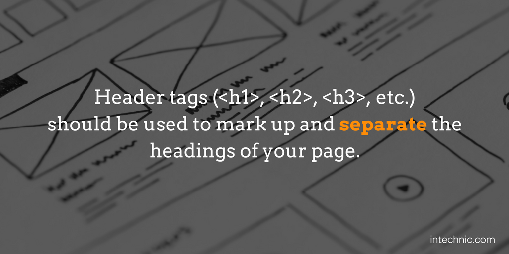 Header tags (h1, h2, h3, etc.) should be used to mark up and separate headings