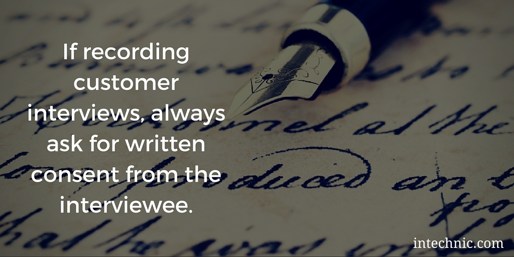 If recording customer interviews, always ask for written consent from the interviewee