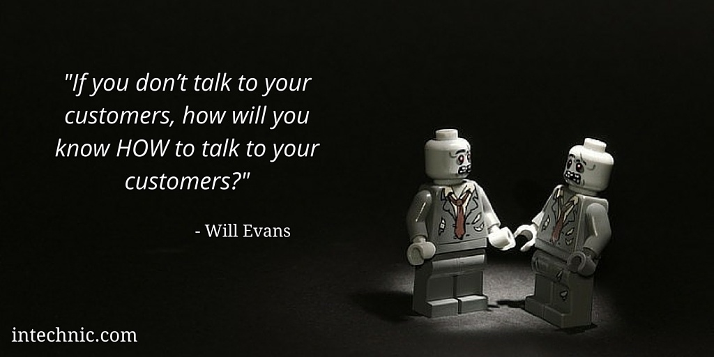 If you don't talk to your customers, how will you know HOW to talk to your customers - Will Evans