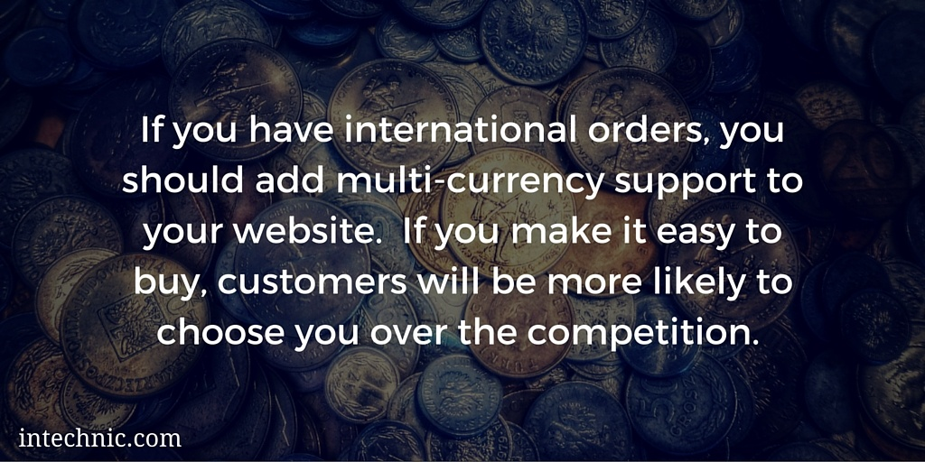 If you have international orders, you should add multi-currency support to your website.