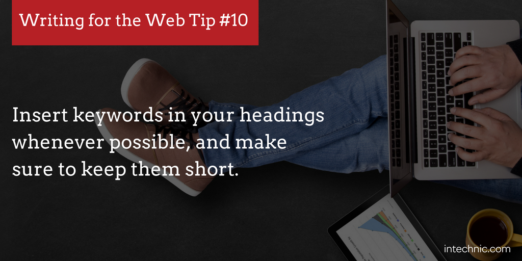 Insert keywords in your headings whenever possible, and make sure to keep them short.