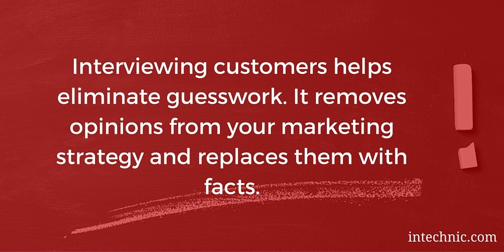 Interviewing customers helps eliminate guesswork