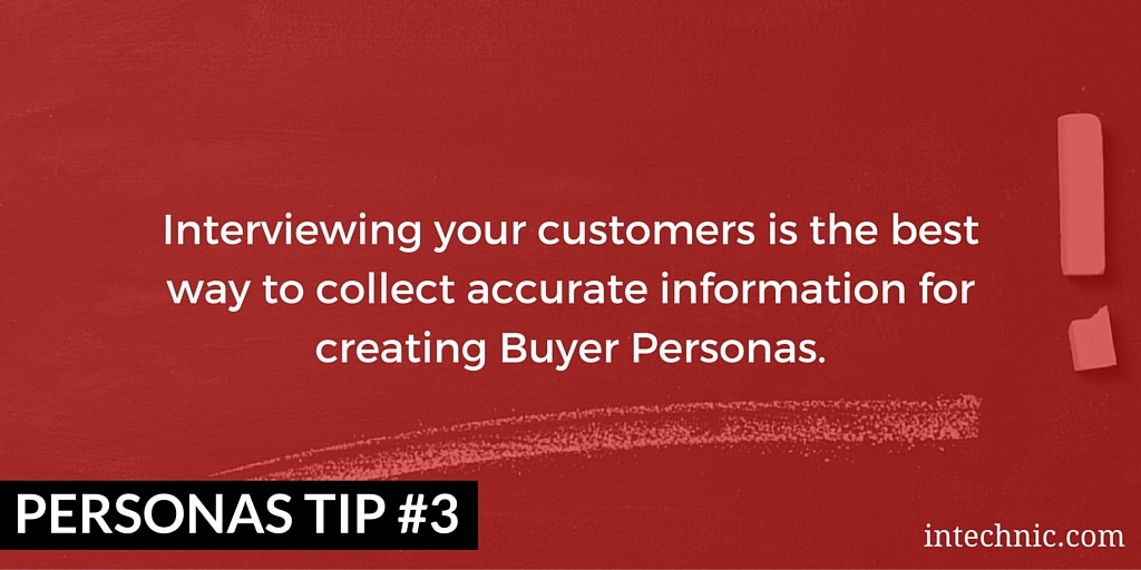 Interviewing your customers is the best way to collect accurate information for creating Buyer Personas