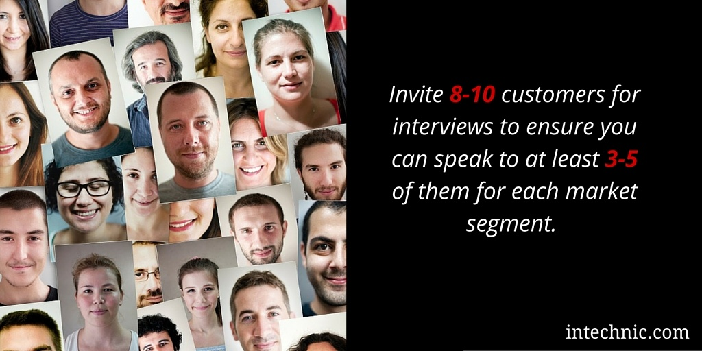 Invite 8-10 customers for interviews to ensure you can speak to at least 3-5 of them for each market segment