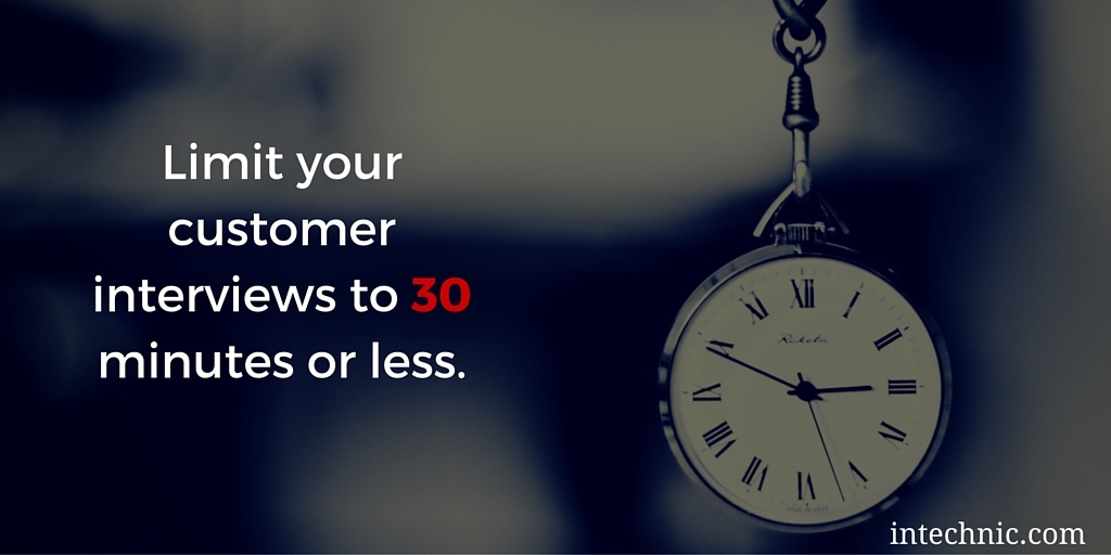 Limit your customer interviews to 30 minutes or less