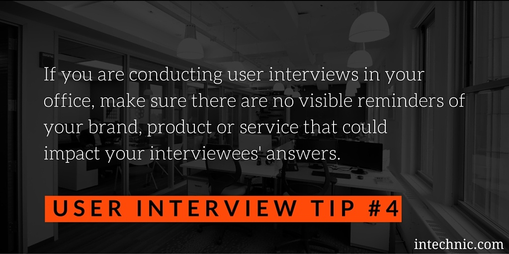 Make sure there are no visible reminders of your brand, product or service that could impact your interviewees' answers