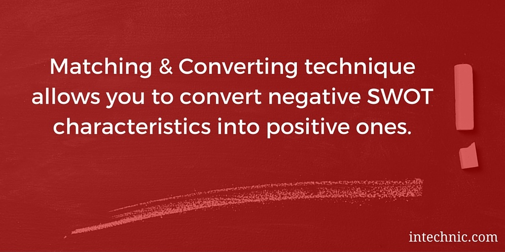 Matching & Converting technique allows you to convert negative SWOT characteristics into positive ones