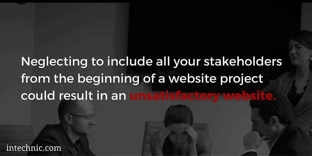 Neglecting to include all your stakeholders from the beginning of a website project could result in an unsatisfactory website
