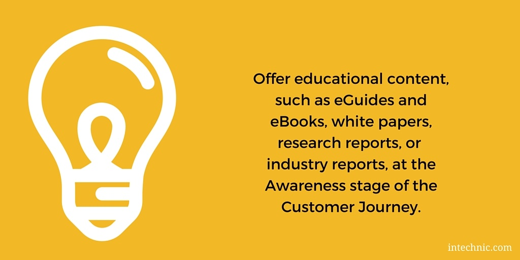 Offer educational content, such as eGuides and eBooks, white papers, research reports, or industry reports at the Awareness stage of the Customer Journey