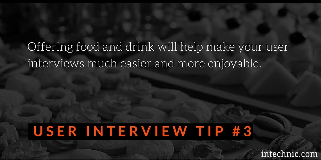Offering food and drink will help make your user interviews much easier