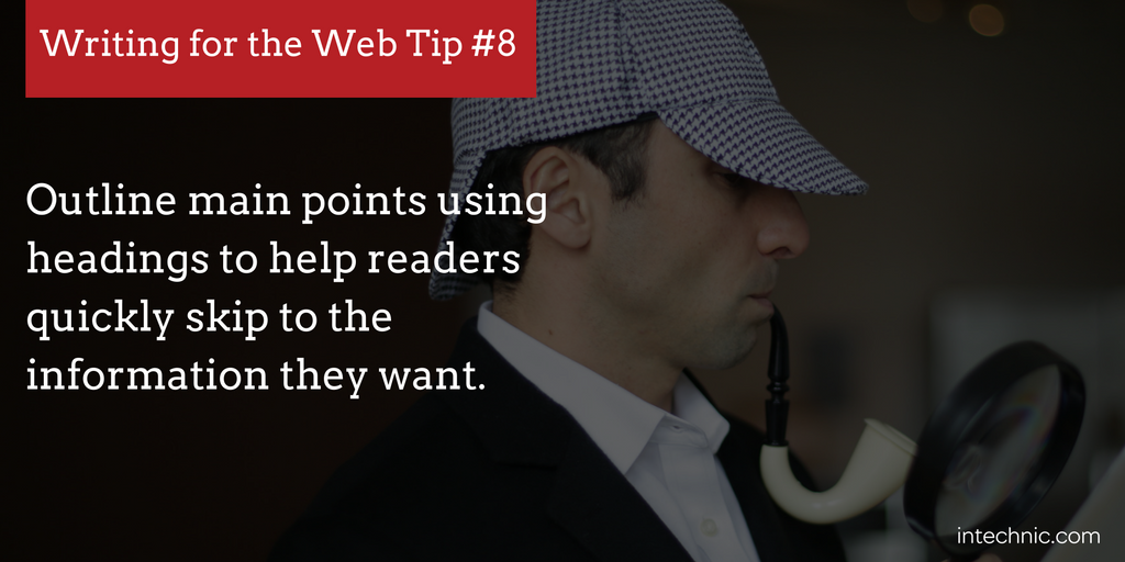 Outline main points using headings to help readers quickly skip to the information they want.