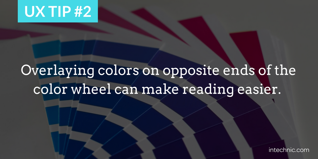 Overlaying colors on opposite ends of the color wheel can make reading easier.