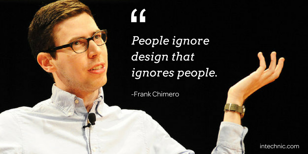 People ignore design that ignores people. – Frank Chimero