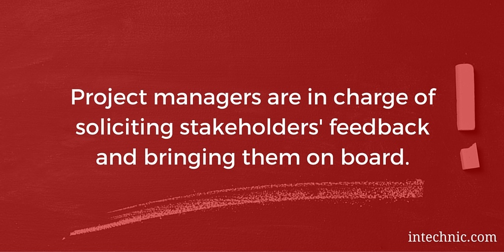 Project managers are in charge of soliciting stakeholders' feedback and bringing them on board