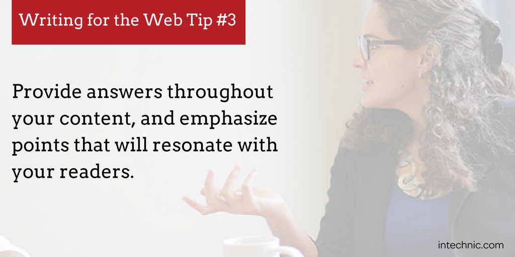 Provide answers throughout your content, and emphasize points that will resonate with your readers.