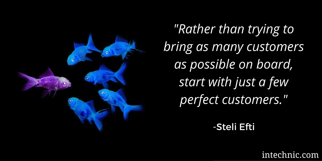 Rather than trying to bring as many customers as possible on board, start with just a few perfect customers