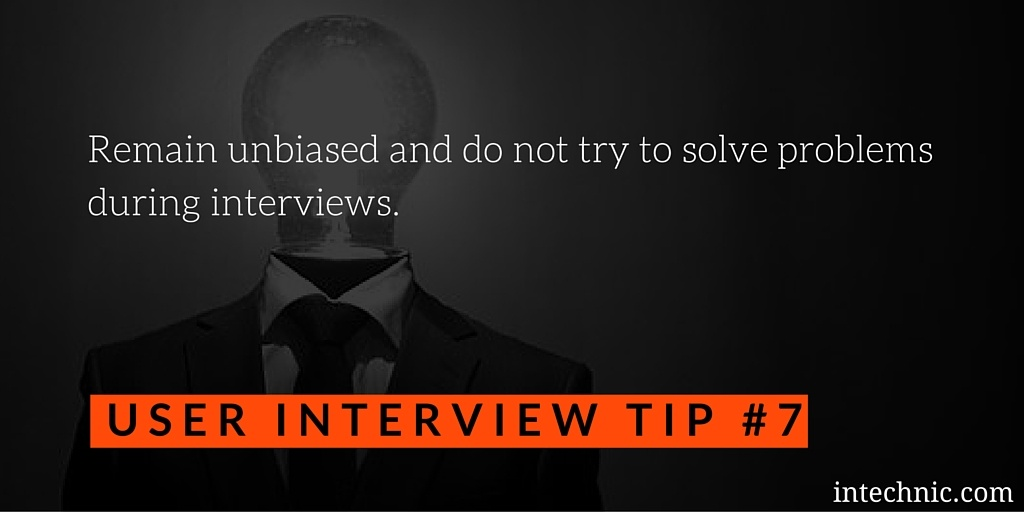 Remain unbiased and do not try to solve problems during interviews