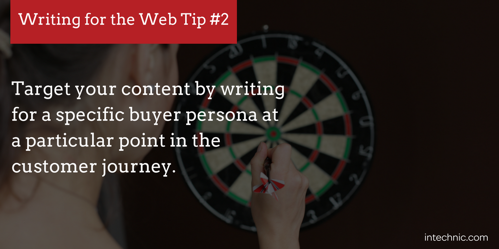Target your content by writing for a specific buyer persona at a particular point in the customer journey.