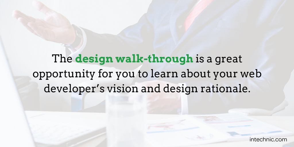 The design walk-through is a great opportunity for you to learn about your web developer's vision and design rationale