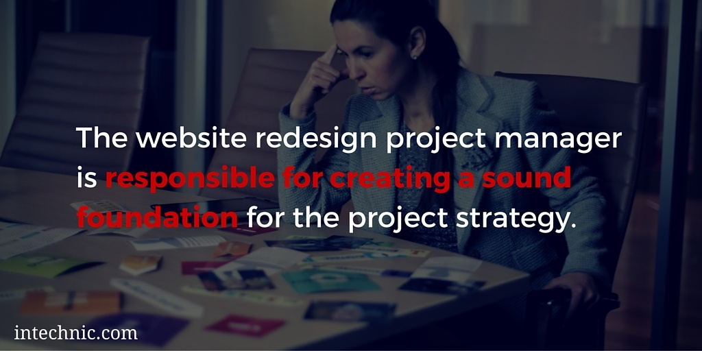 The website redesign project manager is responsible for creating a sound foundation for the project strategy