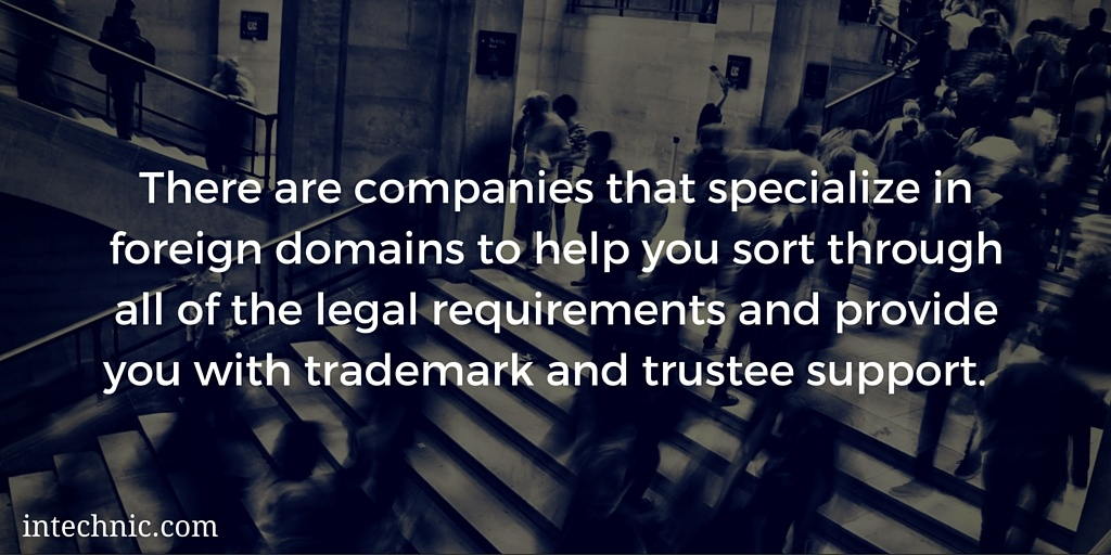 There are companies that specialize in foreign domains to help you sort through all of the legal requirements and provide you with trademark and trust