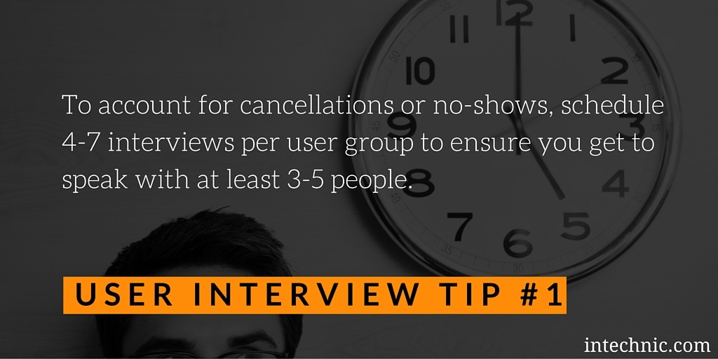 To account for cancellations or no-shows, schedule 4-7 interviews per user group