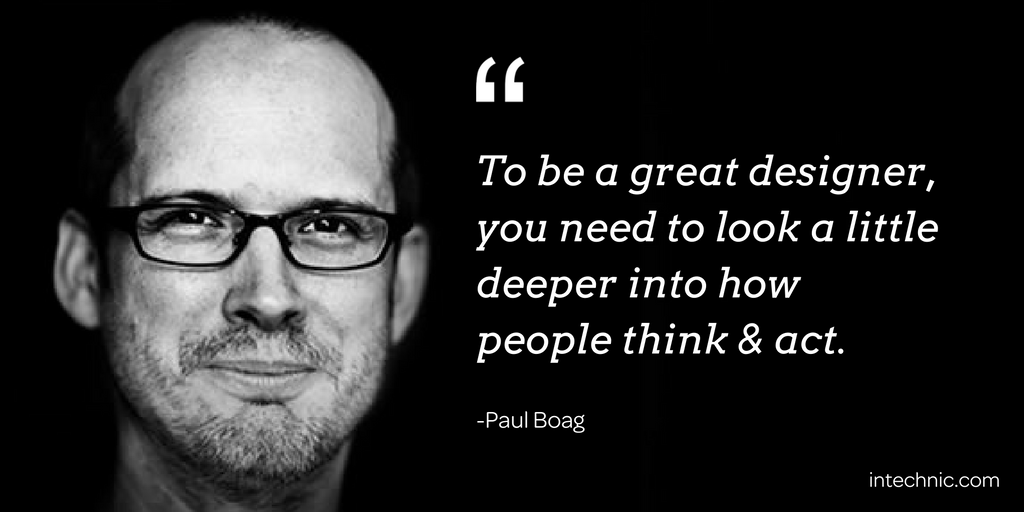 To be a great designer, you need to look a little deeper into how people think & act. - Paul Boag