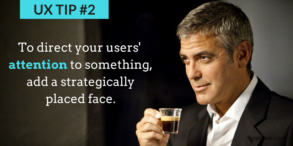 To direct your users' attention to something, add a strategically placed face