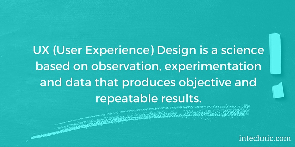 UX (User Experience) Design is a science based on observation, experimentation and data that produces objective and repeatable results