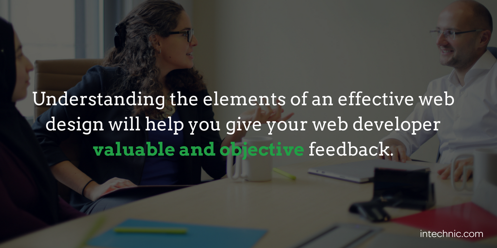 Understanding the elements of an effective web design will help you give your web developer valuable and objective feedback
