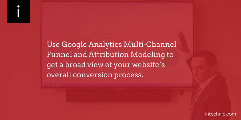 Use Google Analytics Multi-Channel Funnel and Attribution Modeling to get a broad view of your website's overall conversion process